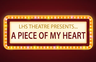 LHS Theatre Presents: A Piece of My Heart